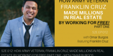 S2E012: How Army Veteran, Franklin Cruz, Made Millions in Real Estate by Working for Free Part One