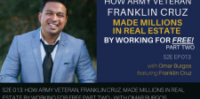 S2E013: How Army Veteran, Franklin Cruz, Made Millions in Real Estate by Working for Free Part Two